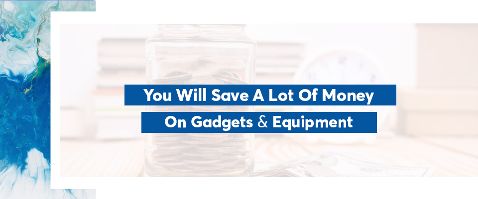 You will save a lot of money on gadgets and equipment